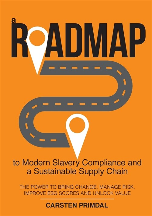 A Roadmap to Modern Slavery Compliance and a Sustainable Supply Chain: The power to bring change, manage risk, improve ESG scores and unlock value. (Paperback)