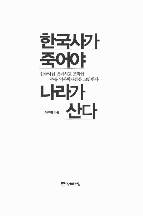 한국사가 죽어야 나라가 산다 : 한국사를 은폐하고 조작한 주류 역사학자들을 고발한다