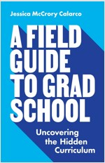 A Field Guide to Grad School: Uncovering the Hidden Curriculum (Paperback)