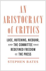 An Aristocracy of Critics: Luce, Hutchins, Niebuhr, and the Committee That Redefined Freedom of the Press (Hardcover)