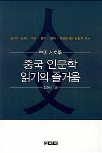 중국 인문학 읽기의 즐거움 : 중국의 문학·역사·철학·언어·예술에 관한 융합적 연구