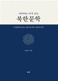 (미디어로 다시 보는) 북한문학 : 『조선문학』(1946~2019)의 문학 문화사 연구