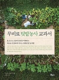 무비료 텃밭농사 교과서 : 흙, 풀, 물, 곤충의 본질을 이해하고, 채소를 건강하게 기르는 친환경 밭 농사법