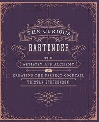 The Curious Bartender Volume 1 : The Artistry and Alchemy of Creating the Perfect Cocktail (Hardcover)