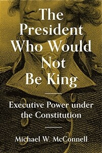 The president who would not be king : executive power under the constitution