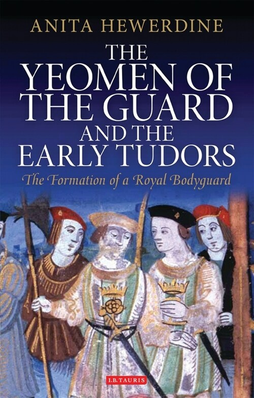 The Yeomen of the Guard and the Early Tudors : The Formation of a Royal Bodyguard (Paperback)