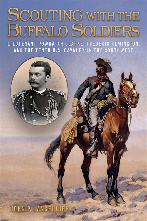 Scouting with the Buffalo Soldiers, Volume 19: Lieutenant Powhatan Clarke, Frederic Remington, and the Tenth U.S. Cavalry in the Southwest (Hardcover)