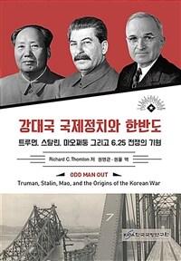 강대국 국제정치와 한반도 : 트루먼, 스탈린, 마오쩌둥 그리고 6.25 전쟁의 기원