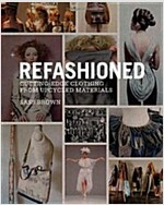 ReFashioned : Cutting-Edge Clothing from Upcycled Materials (Hardcover)