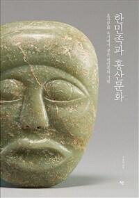 한민족과 홍산문화 : 홍산문화 옥기에서 찾은 한민족의 기원