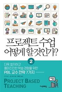 프로젝트 수업 어떻게 할 것인가?. 2, 더욱 철저하고 흥미진진한 학습 경험을 위한 PBL 교수 전략 7가지