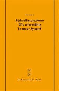 Föderalismusreform: Wie reformfähig ist unser System? : Überarbeitete Fassung eines Vortrags, gehalten vor der Juristischen Gesellschaft zu Berlin am 12. Dezember 2007