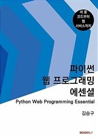 파이썬 웹 프로그래밍 에센셜 : 세 줄 코드부터 웹 서비스까지 체계적으로 배우는