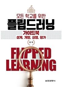 모든 학교를 위한 플립드러닝(flipped learning) 가이드북 : 설계, 개발, 실행, 평가