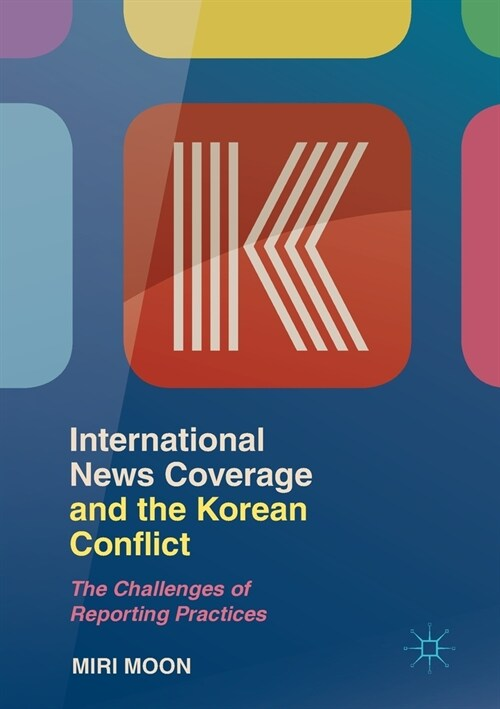 International News Coverage and the Korean Conflict: The Challenges of Reporting Practices (Paperback, 2019)