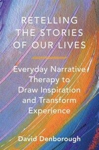 Retelling the stories of our lives : everyday narrative therapy to draw inspiration and transform experience / First Edition