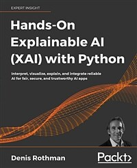 Hands-on explainable AI (XAI) with Python : interpret, visualize, explain, and integrate reliable AI for fair, secure, and trustworthy AI apps