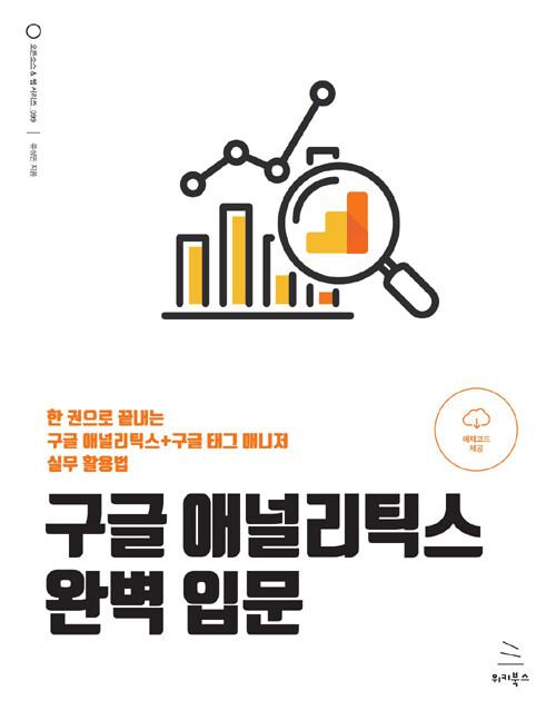 구글 애널리틱스 완벽 입문 : 한 권으로 끝내는 구글 애널리틱스+구글 태그 매니저 실무 활용법