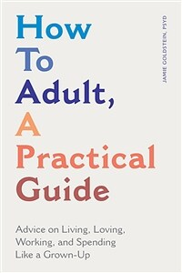 How to adult, a practical guide : advice on living, loving, working and spending like a grown-up