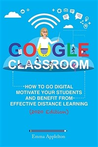 Google Classroom : how to go digital, motivate your students and benefit from effective distance learning