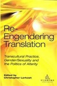 Re-engendering translation : transcultural practice, gender/sexuality and the politics of alterity