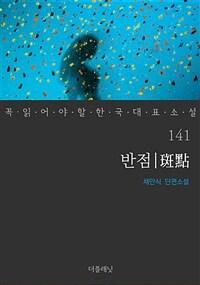반점 - 꼭 읽어야 할 한국 대표 소설 141