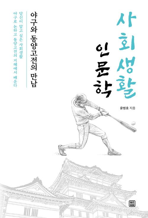 사회생활 인문학 : 야구와 동양고전의 만남 : 당신이 알고 싶은 사회생활 야구로 논하고 동양고전의 지혜에서 배운다