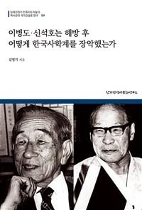 이병도·신석호는 해방 후 어떻게 한국사학계를 장악했는가 : 조선사편수회 출신들의 해방 후 동향과 영향