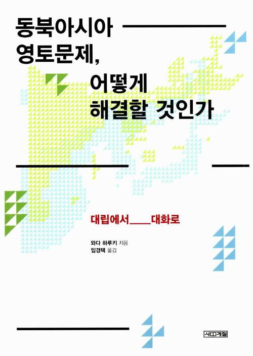 동북아시아 영토문제, 어떻게 해결할 것인가 : 대립에서 대화로