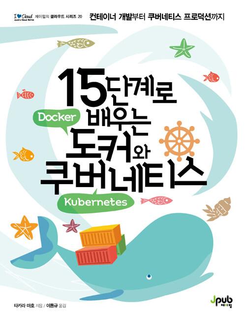 15단계로 배우는 도커(Docker)와 쿠버네티스(Kubernetes) : 컨테이너 개발부터 쿠버네티스 프로덕션까지