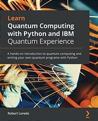 Learn quantum computing with Python and IBM Quantum experience : a hands-on introduction to quantum computing and writing your own quantum programs with Python