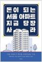 [중고] 돈이 되는 서울 아파트 지금 당장 사라 - 서울 아파트가 폭등할 수밖에 없는 이유