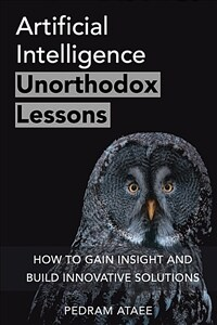 Artificial intelligence : unorthodox lessons : how to gain insight and build innovative solutions