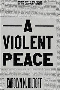 A violent peace : media, truth, and power at the League of Nations