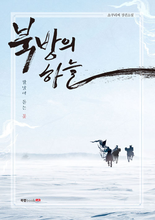 북방의 하늘 : 칼날에 돋는 꽃 : 소쿠리씨 장편소설