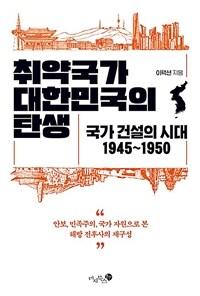 취약국가 대한민국의 탄생 : 국가 건설의 시대 1945~1950