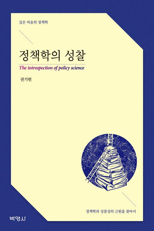 정책학의 성찰 : 깊은 마음의 정책학 : 정책학과 성찰성의 근원을 찾아서