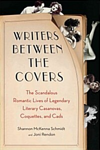 Writers Between the Covers: The Scandalous Romantic Lives of Legendary Literary Casanovas, Coquettes, and Cads (Paperback)
