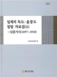 일제의 독도·울릉도 침탈 자료집. 4, 신문기사 : 1897~1910
