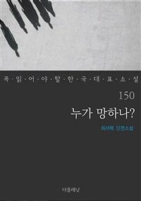누가 망하나? - 꼭 읽어야 할 한국 대표 소설 150