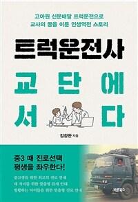 트럭운전사 교단에 서다 : 고아원 신문배달 트럭운전으로 교사의 꿈을 이룬 인생역전 스토리