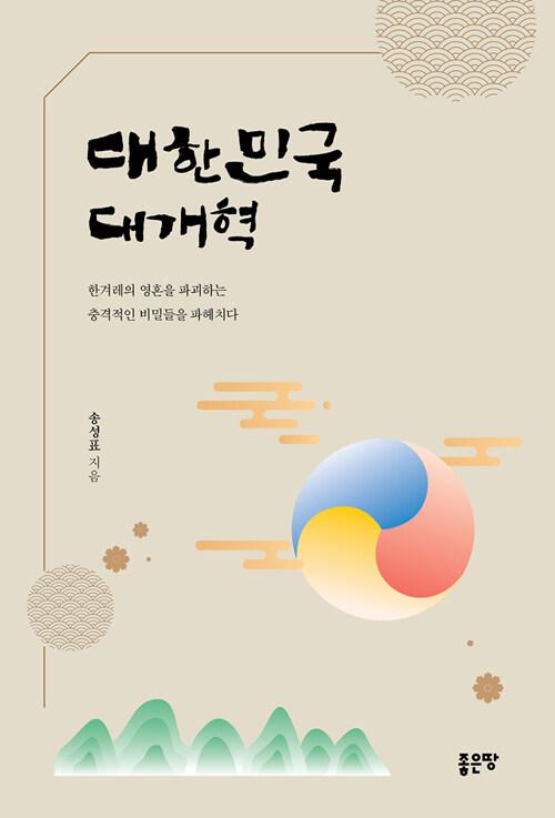 대한민국 대개혁 : 한겨레의 영혼을 파괴하는 충격적인 비밀들을 파헤치다