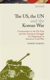 The US, the UN and the Korean War : communism in the far east and the American struggle for hegemony in the Cold War