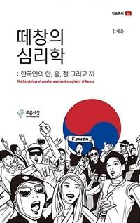 떼창의 심리학 : 한국인의 한, 흥, 정 그리고 끼