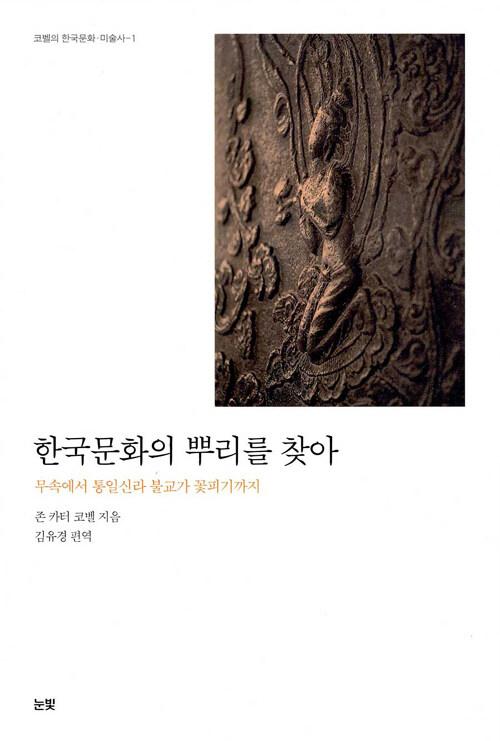 한국문화의 뿌리를 찾아 : 무속에서 통일신라 불교가 꽃피기까지