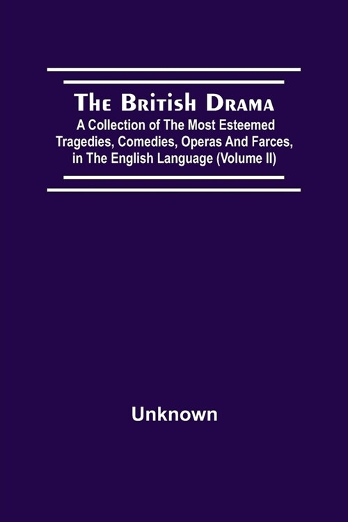 The British Drama; A Collection Of The Most Esteemed Tragedies, Comedies, Operas, And Farces, In The English Language (Volume Ii) (Paperback)