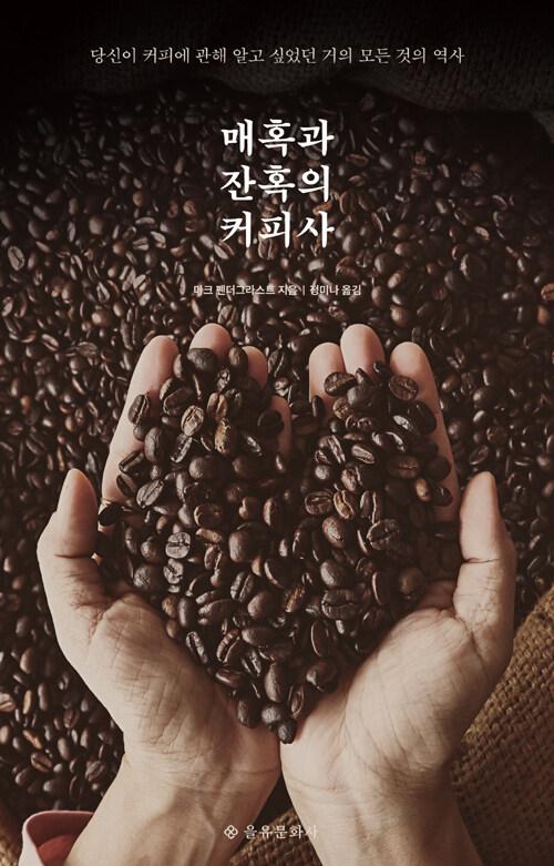 매혹과 잔혹의 커피사 : 당신이 커피에 관해 알고 싶었던 거의 모든 것의 역사 / 3판