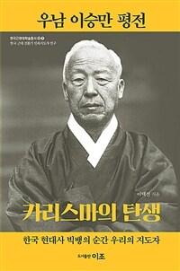 우남 이승만 평전 : 카리스마의 탄생 : 한국 현대사 빅뱅의 순간 우리의 지도자