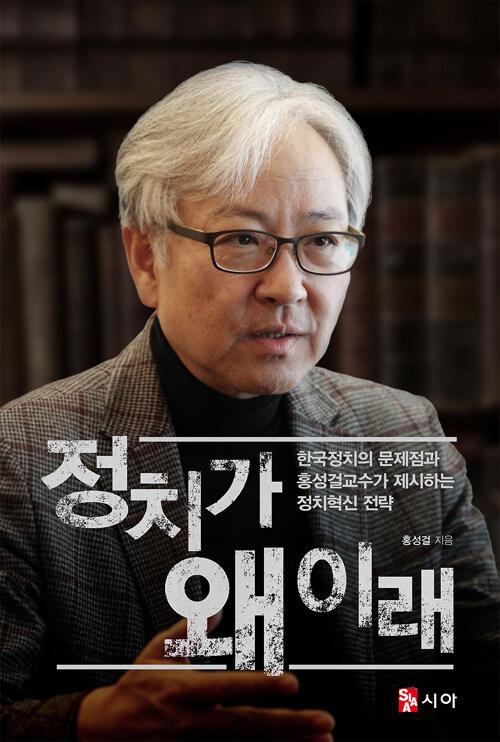 정치가 왜 이래 : 한국정치의 문제점과 홍성걸교수가 제시하는 정치혁신 전략