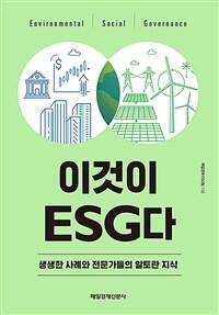이것이 ESG다 : 생생한 사례와 전문가들의 알토란 지식